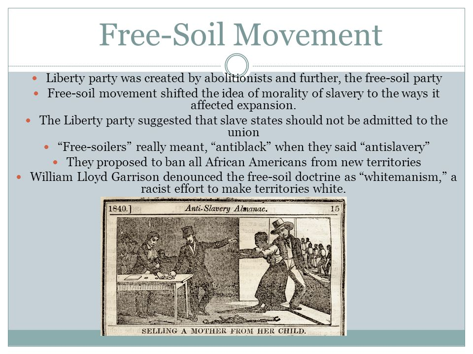 Free-Soil Movement Liberty party was created by abolitionists and further, the free-soil party.