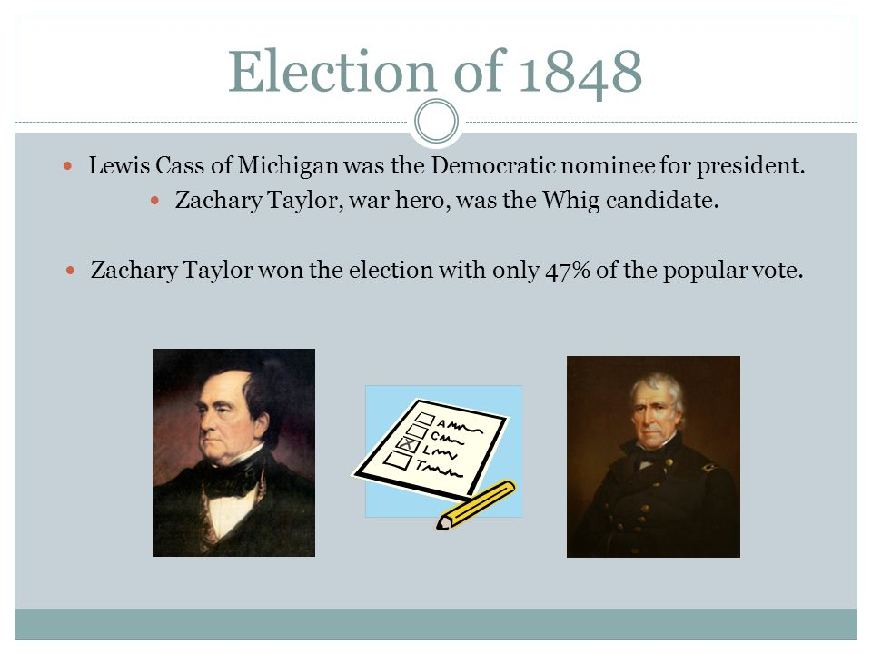 Election of 1848 Lewis Cass of Michigan was the Democratic nominee for president. Zachary Taylor, war hero, was the Whig candidate.