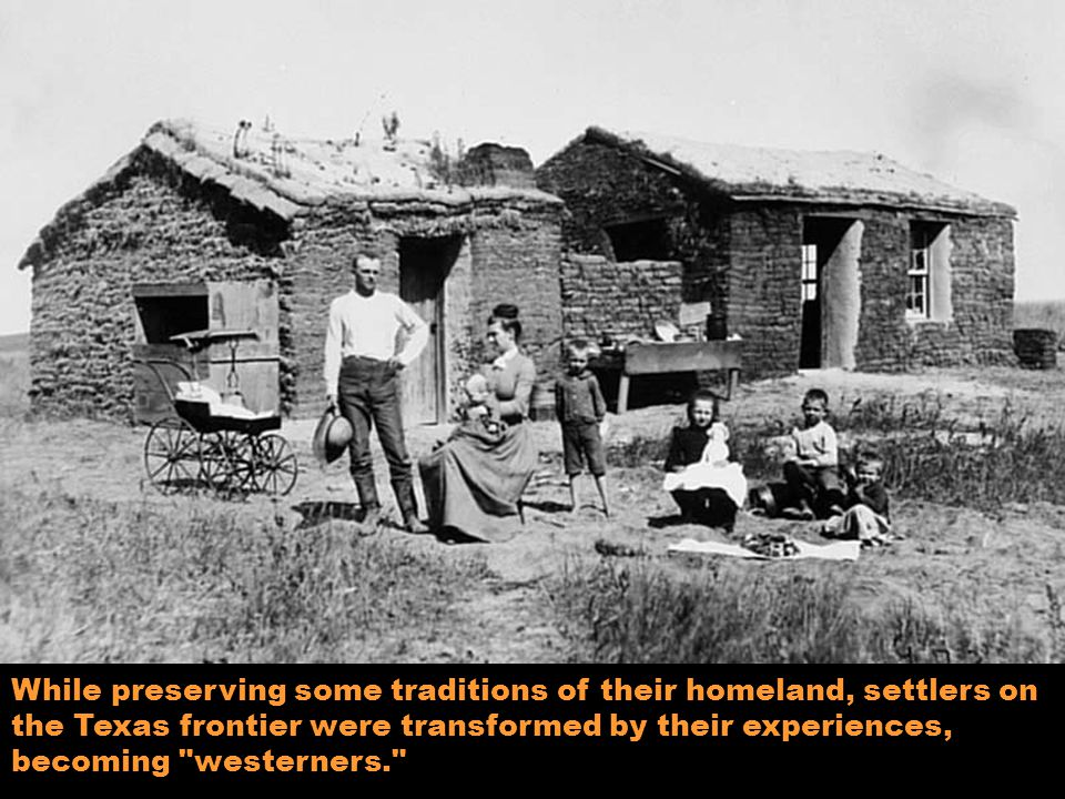 While preserving some traditions of their homeland, settlers on the Texas frontier were transformed by their experiences, becoming westerners.