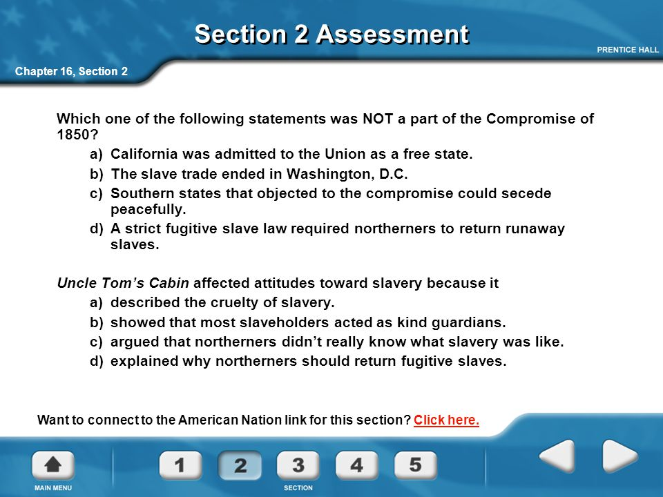 Section 2 Assessment Chapter 16, Section 2. Which one of the following statements was NOT a part of the Compromise of 1850