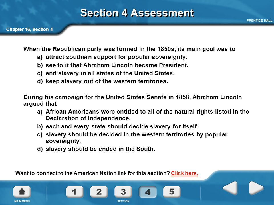 Section 4 Assessment Chapter 16, Section 4. When the Republican party was formed in the 1850s, its main goal was to.