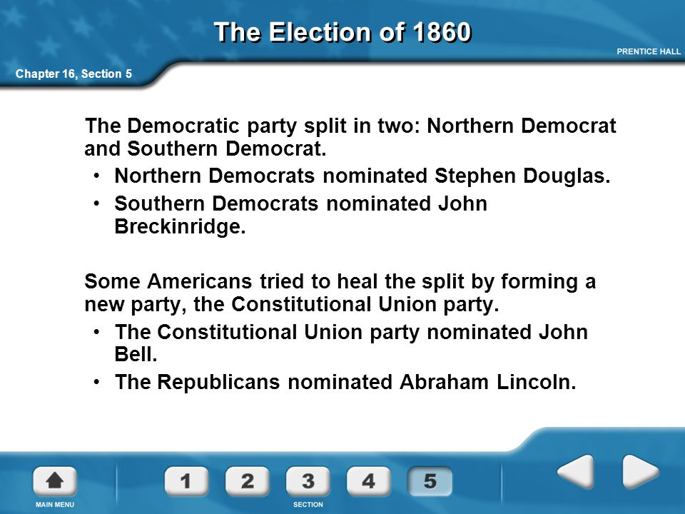 The Election of 1860 Chapter 16, Section 5. The Democratic party split in two: Northern Democrat and Southern Democrat.