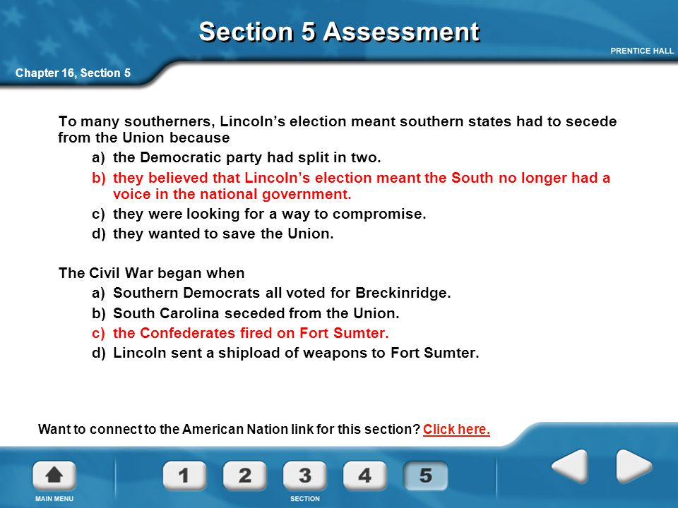 Section 5 Assessment Chapter 16, Section 5. To many southerners, Lincoln's election meant southern states had to secede from the Union because.