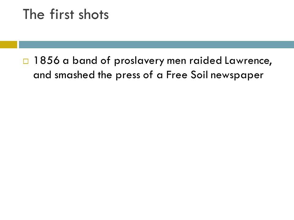 The first shots 1856 a band of proslavery men raided Lawrence, and smashed the press of a Free Soil newspaper.