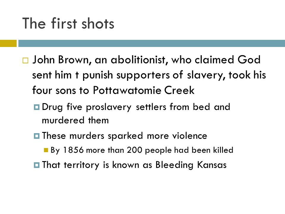 The first shots John Brown, an abolitionist, who claimed God sent him t punish supporters of slavery, took his four sons to Pottawatomie Creek.