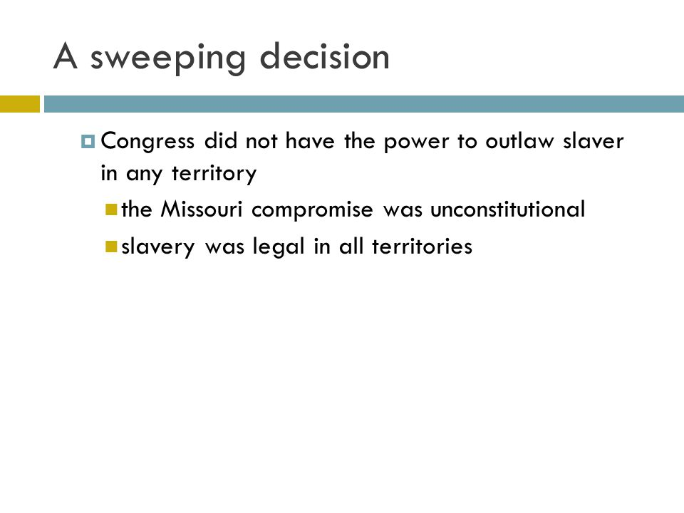 A sweeping decision Congress did not have the power to outlaw slaver in any territory. the Missouri compromise was unconstitutional.