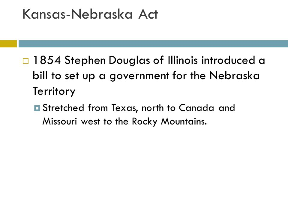 Kansas-Nebraska Act 1854 Stephen Douglas of Illinois introduced a bill to set up a government for the Nebraska Territory.
