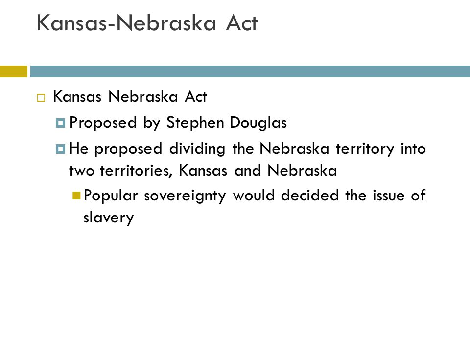 Kansas-Nebraska Act Kansas Nebraska Act Proposed by Stephen Douglas
