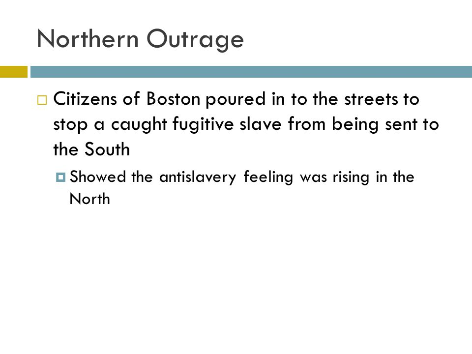 Northern Outrage Citizens of Boston poured in to the streets to stop a caught fugitive slave from being sent to the South.