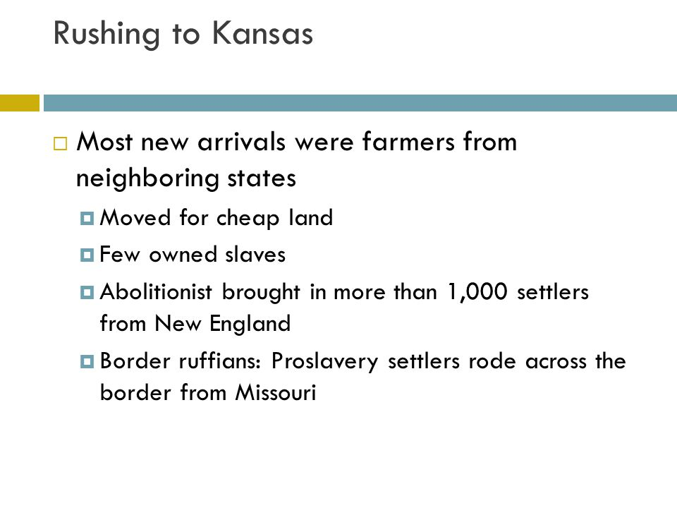 Rushing to Kansas Most new arrivals were farmers from neighboring states. Moved for cheap land. Few owned slaves.