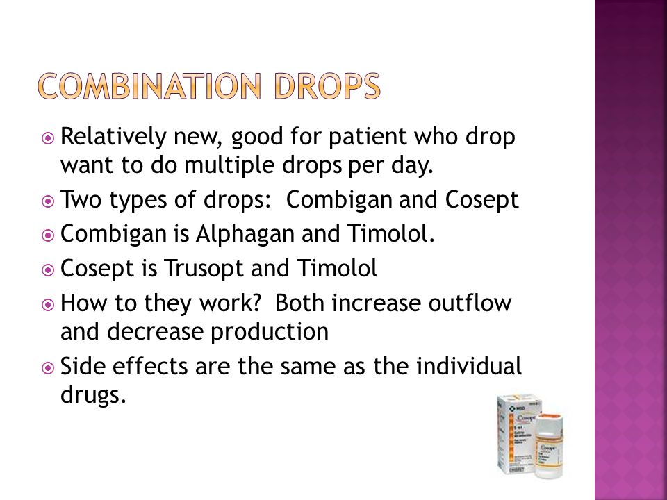Combination Drops Relatively new, good for patient who drop want to do multiple drops per day. Two types of drops: Combigan and Cosept.