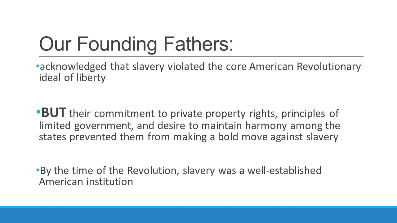 Our Founding Fathers: acknowledged that slavery violated the core American Revolutionary ideal of liberty.