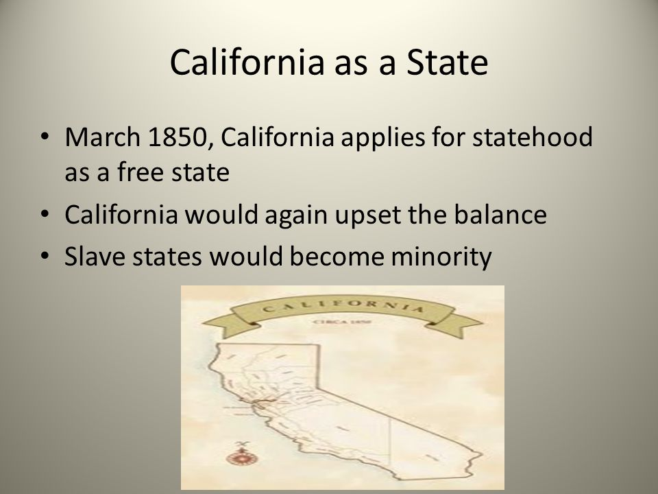 California as a State March 1850, California applies for statehood as a free state. California would again upset the balance.