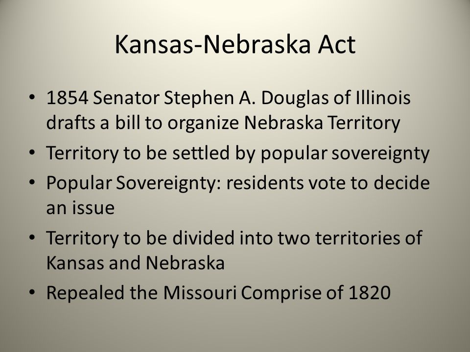 Kansas-Nebraska Act 1854 Senator Stephen A. Douglas of Illinois drafts a bill to organize Nebraska Territory.