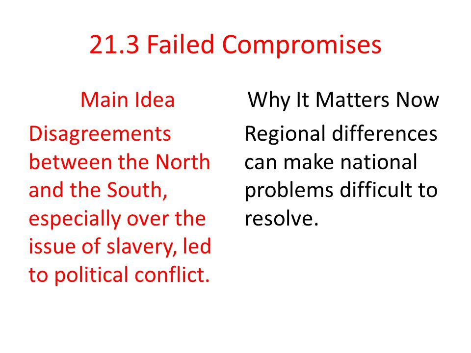 21.3 Failed Compromises Main Idea Disagreements between the North and the South, especially over the issue of slavery, led to political conflict.