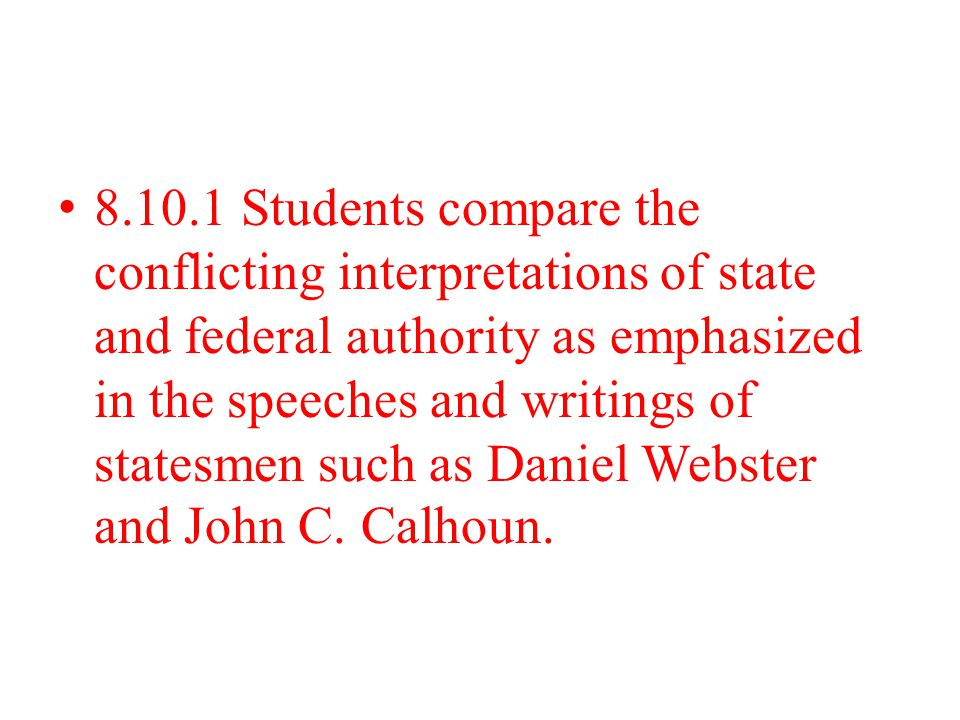 8.10.1 Students compare the conflicting interpretations of state and federal authority as emphasized in the speeches and writings of statesmen such as Daniel Webster and John C.