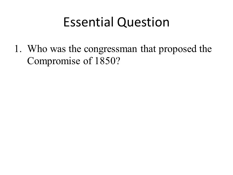 Essential Question Who was the congressman that proposed the Compromise of 1850