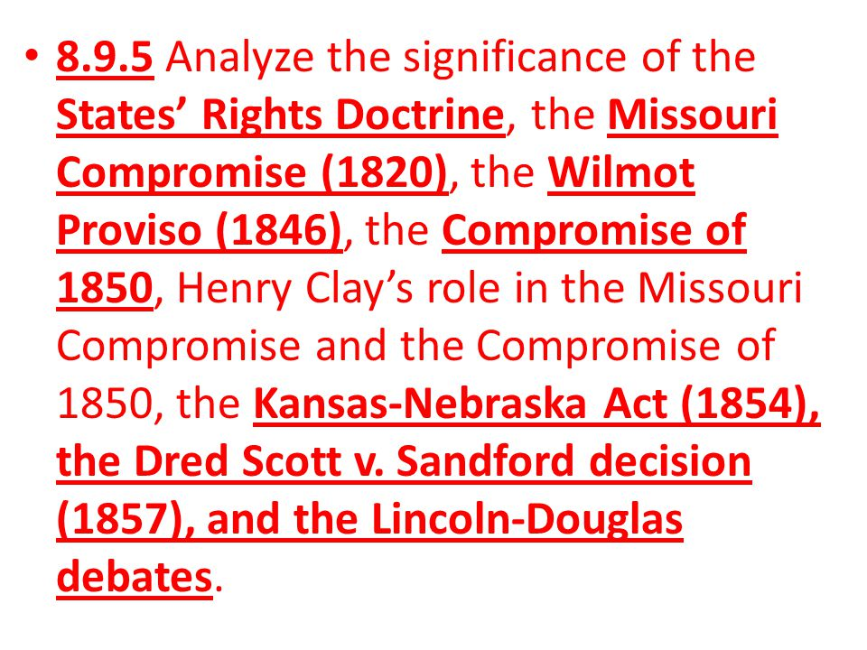 8.9.5 Analyze the significance of the States' Rights Doctrine, the Missouri Compromise (1820), the Wilmot Proviso (1846), the Compromise of 1850, Henry Clay's role in the Missouri Compromise and the Compromise of 1850, the Kansas-Nebraska Act (1854), the Dred Scott v.