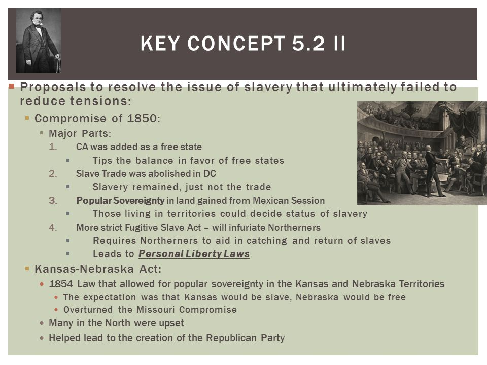 Key Concept 5.2 II Proposals to resolve the issue of slavery that ultimately failed to reduce tensions: