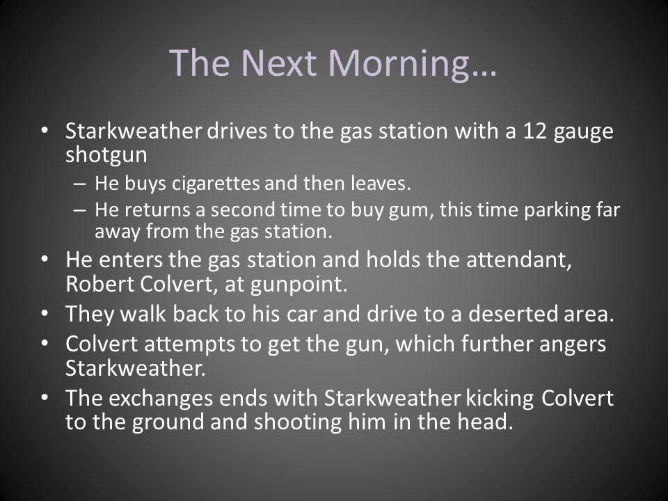 The Next Morning… Starkweather drives to the gas station with a 12 gauge shotgun. He buys cigarettes and then leaves.