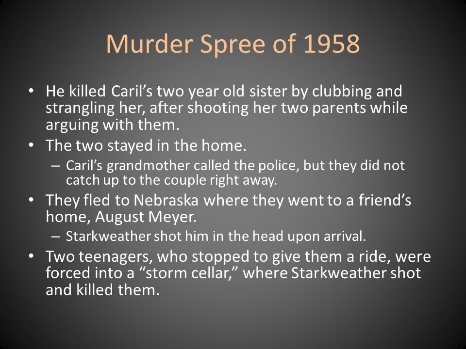 Murder Spree of 1958 He killed Caril's two year old sister by clubbing and strangling her, after shooting her two parents while arguing with them.