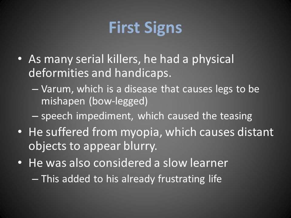 First Signs As many serial killers, he had a physical deformities and handicaps.