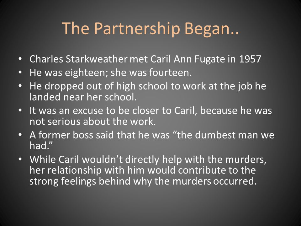 The Partnership Began.. Charles Starkweather met Caril Ann Fugate in 1957. He was eighteen; she was fourteen.