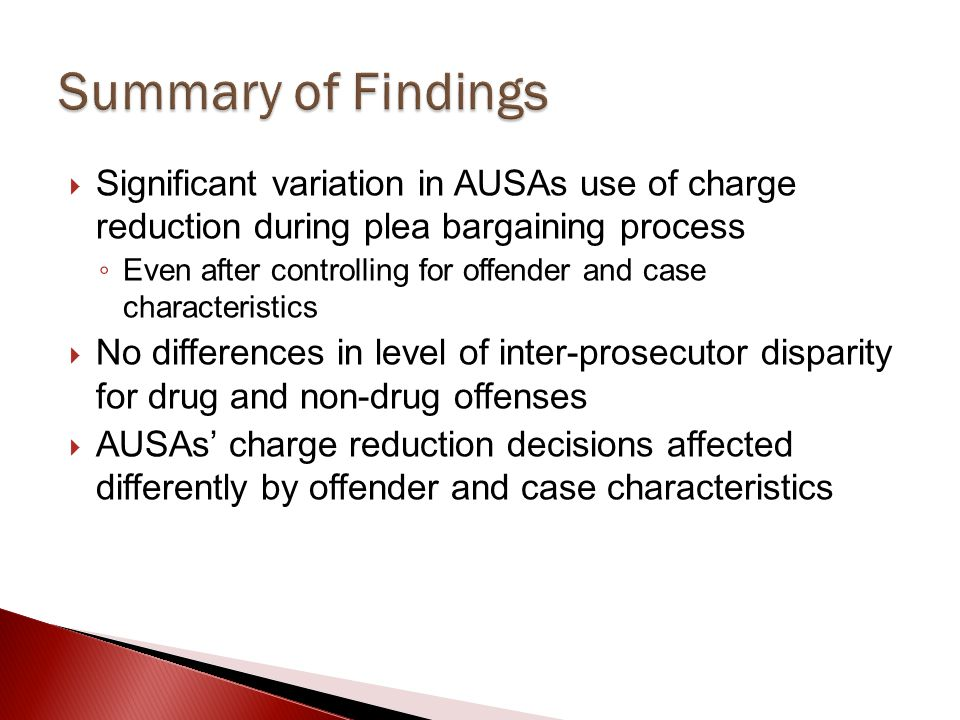 Summary of Findings Significant variation in AUSAs use of charge reduction during plea bargaining process.