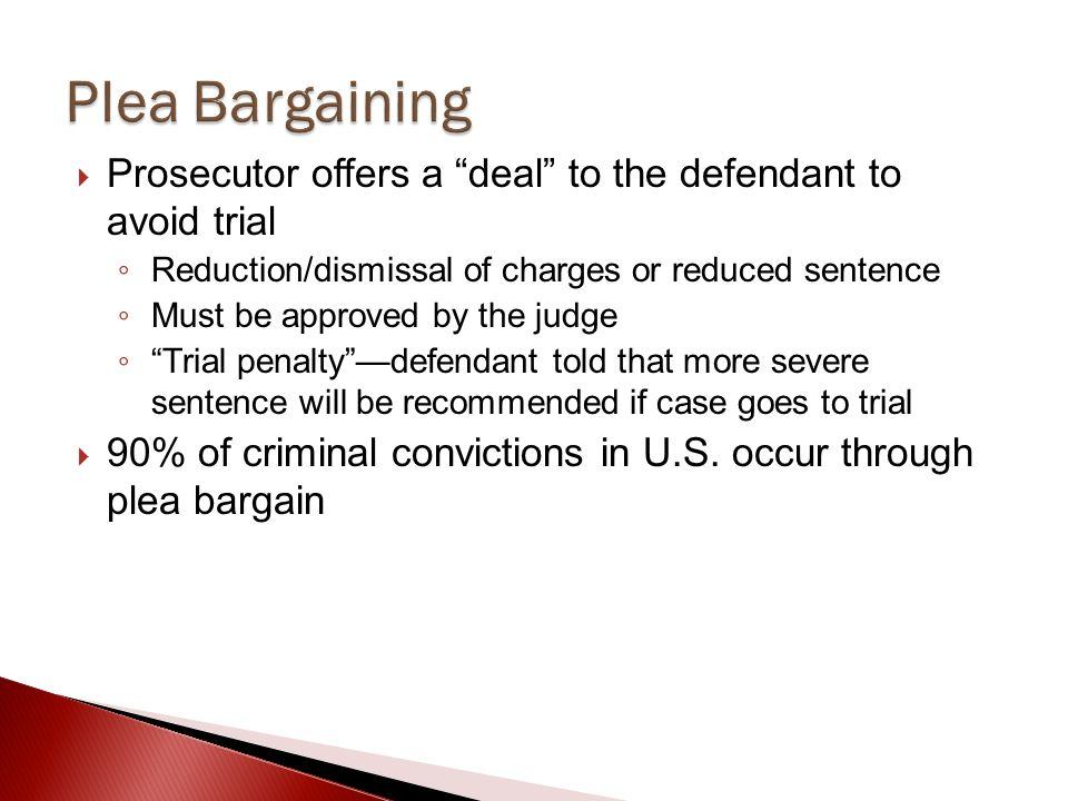 Plea Bargaining Prosecutor offers a deal to the defendant to avoid trial. Reduction/dismissal of charges or reduced sentence.