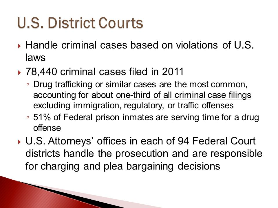 U.S. District Courts Handle criminal cases based on violations of U.S. laws. 78,440 criminal cases filed in 2011.