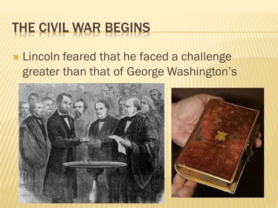 The civil War begins Lincoln feared that he faced a challenge greater than that of George Washington's.