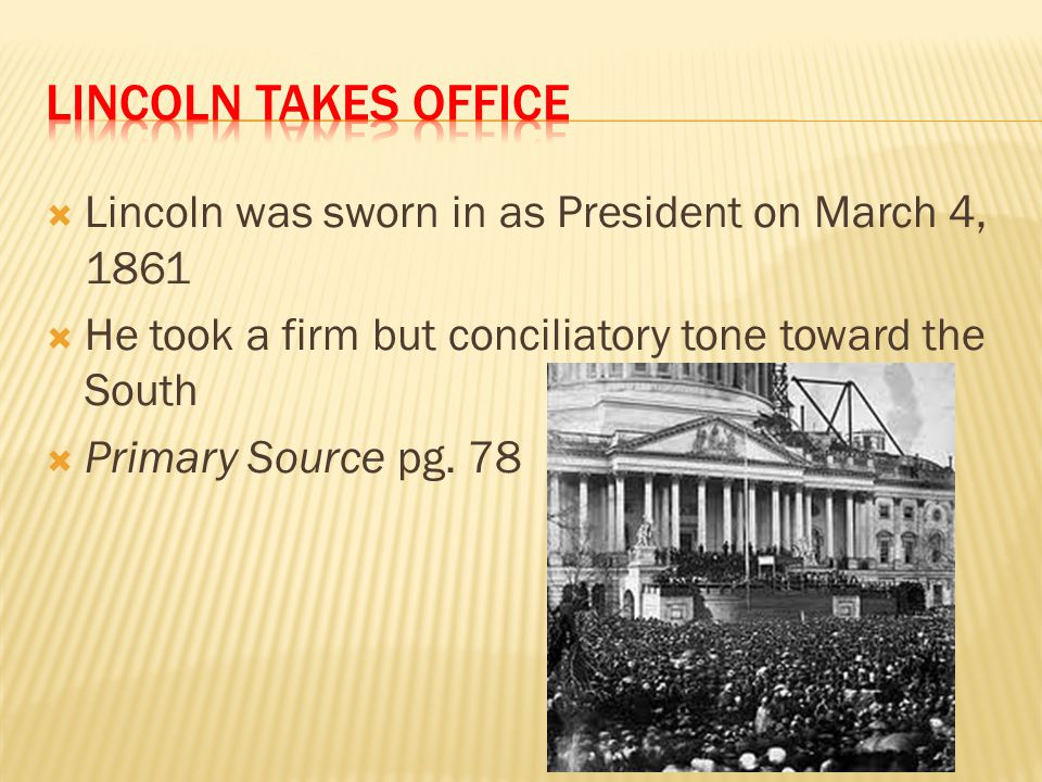 Lincoln Takes office Lincoln was sworn in as President on March 4, 1861. He took a firm but conciliatory tone toward the South.