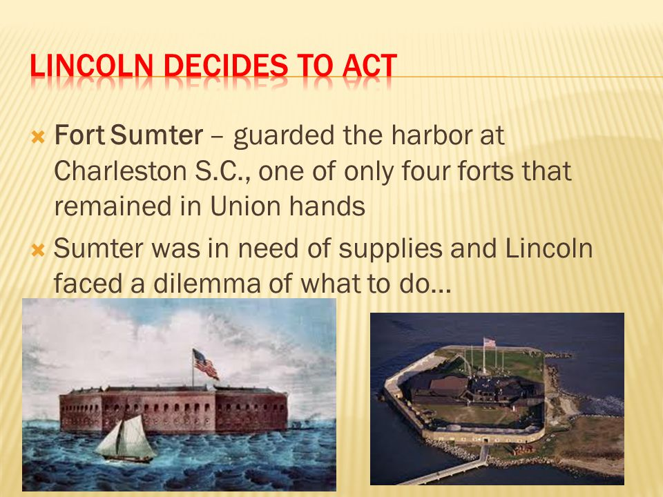 Lincoln Decides to act Fort Sumter – guarded the harbor at Charleston S.C., one of only four forts that remained in Union hands.