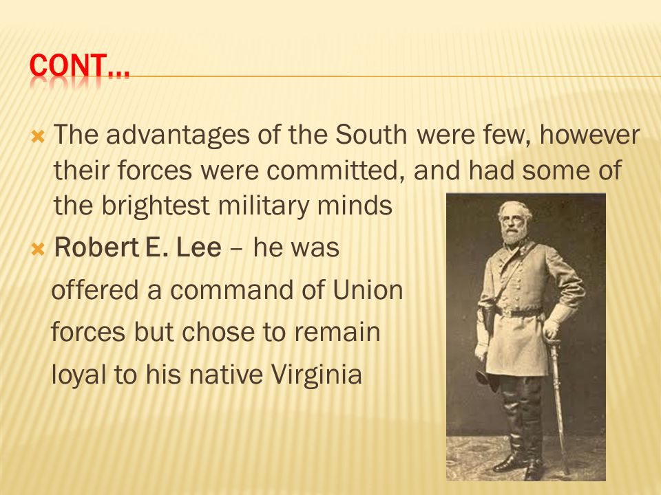 Cont… The advantages of the South were few, however their forces were committed, and had some of the brightest military minds.