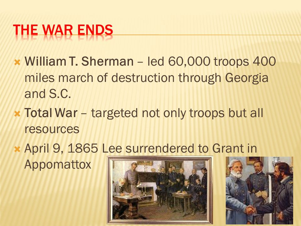 The war ends William T. Sherman – led 60,000 troops 400 miles march of destruction through Georgia and S.C.