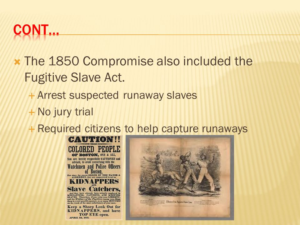 Cont… The 1850 Compromise also included the Fugitive Slave Act.