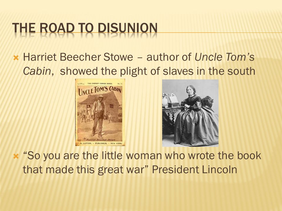 The Road To disunion Harriet Beecher Stowe – author of Uncle Tom's Cabin, showed the plight of slaves in the south.