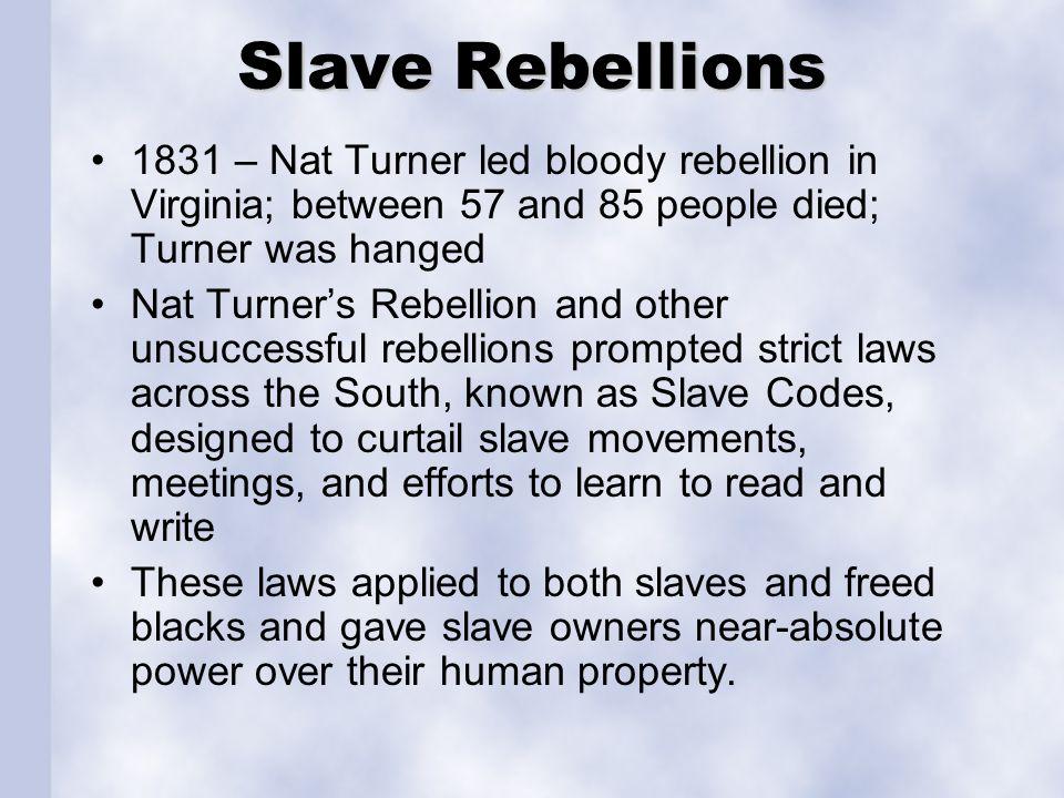 Slave Rebellions 1831 – Nat Turner led bloody rebellion in Virginia; between 57 and 85 people died; Turner was hanged.