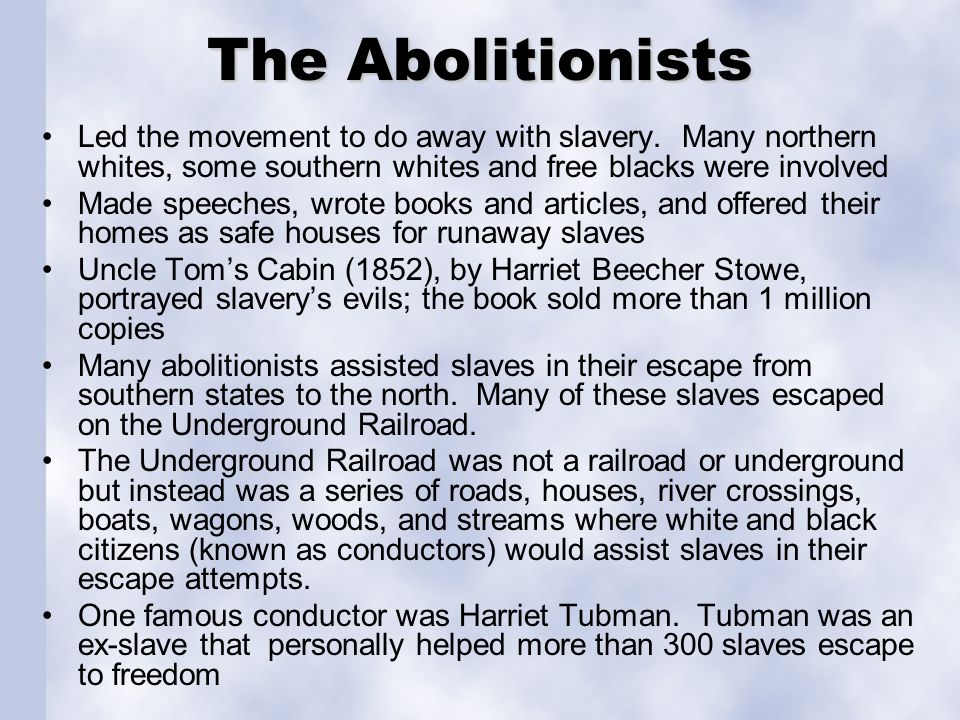The Abolitionists Led the movement to do away with slavery. Many northern whites, some southern whites and free blacks were involved.