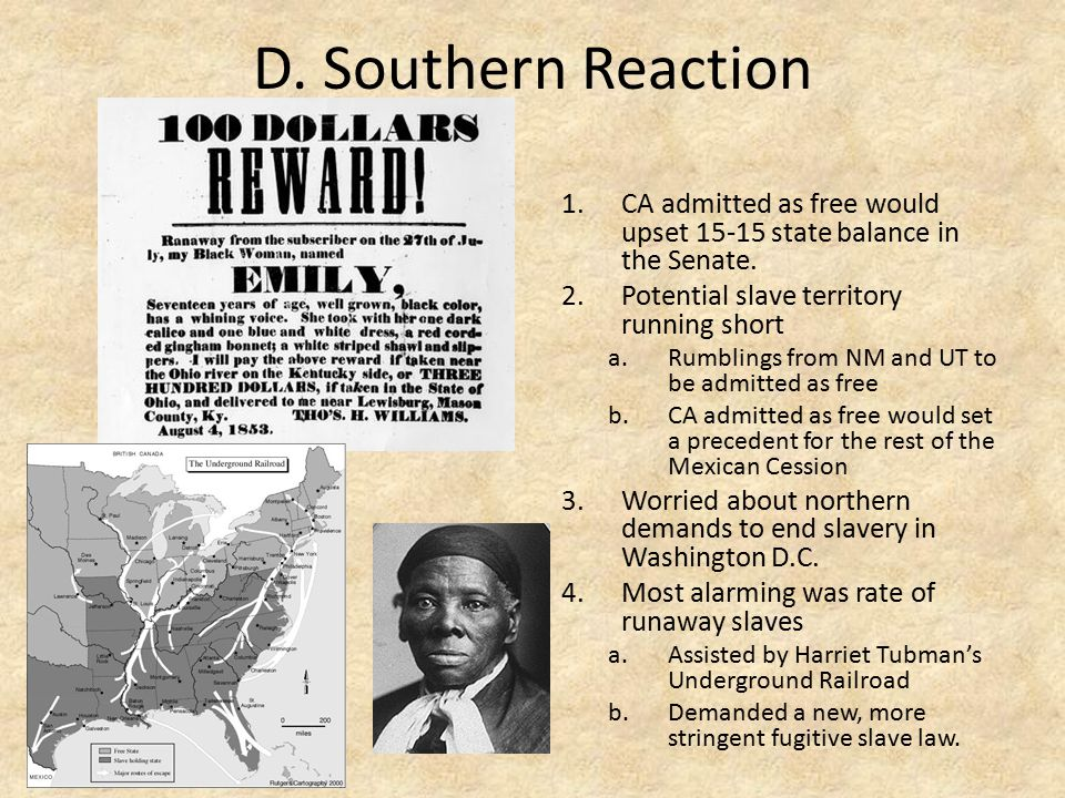 D. Southern Reaction CA admitted as free would upset 15-15 state balance in the Senate. Potential slave territory running short.