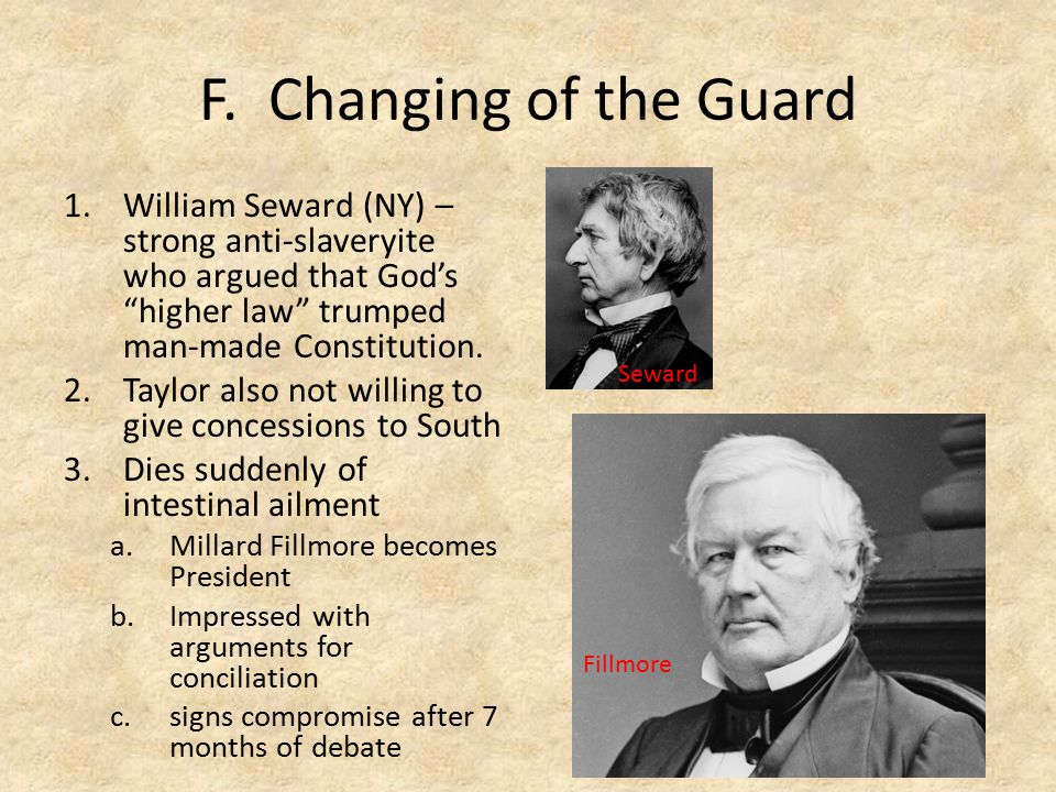 F. Changing of the Guard William Seward (NY) – strong anti-slaveryite who argued that God's higher law trumped man-made Constitution.