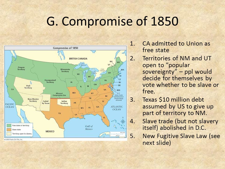 G. Compromise of 1850 CA admitted to Union as free state