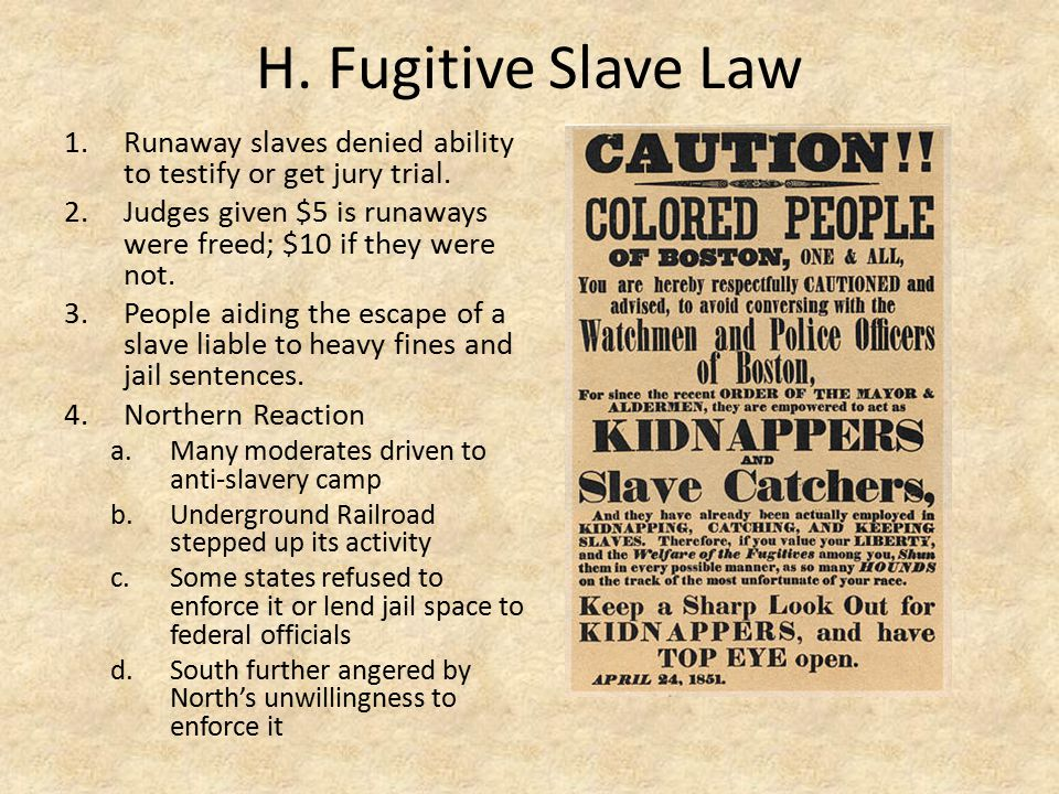 H. Fugitive Slave Law Runaway slaves denied ability to testify or get jury trial. Judges given $5 is runaways were freed; $10 if they were not.