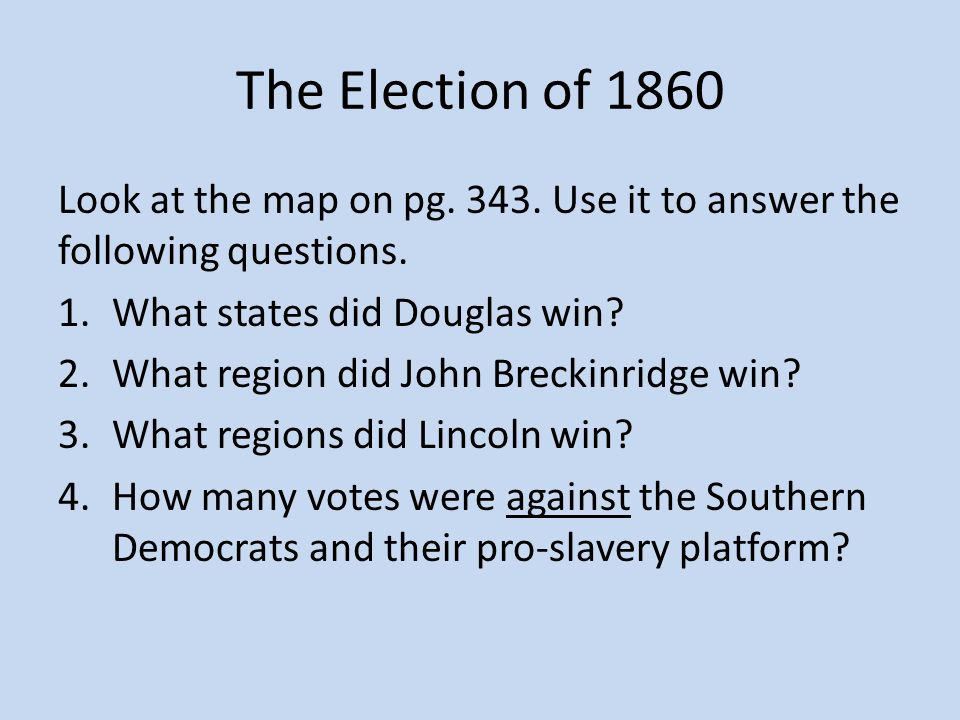 The Election of 1860 Look at the map on pg. 343. Use it to answer the following questions. What states did Douglas win