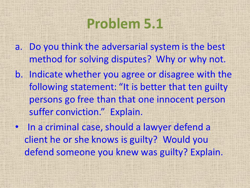 Problem 5.1 Do you think the adversarial system is the best method for solving disputes Why or why not.