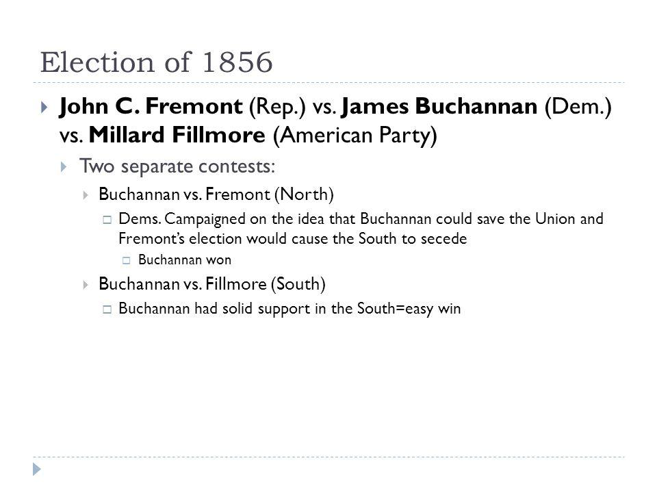 Election of 1856 John C. Fremont (Rep.) vs. James Buchannan (Dem.) vs. Millard Fillmore (American Party)