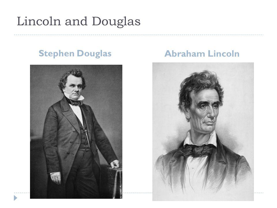 Lincoln and Douglas Stephen Douglas Abraham Lincoln