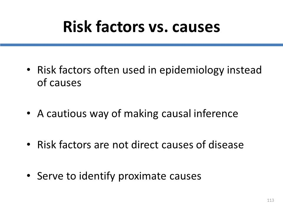 Risk factors vs. causes Risk factors often used in epidemiology instead of causes. A cautious way of making causal inference.