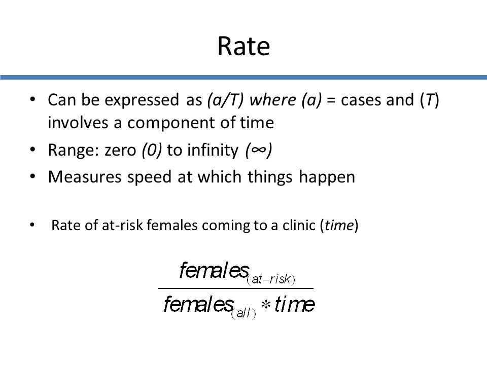 Rate Can be expressed as (a/T) where (a) = cases and (T) involves a component of time. Range: zero (0) to infinity (∞)