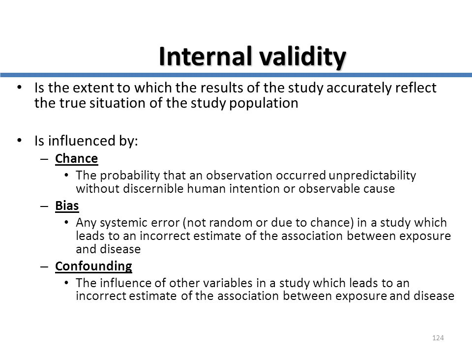 Internal validity Is the extent to which the results of the study accurately reflect the true situation of the study population.